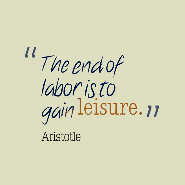 Aristotle 's quote about . The end of labor is…