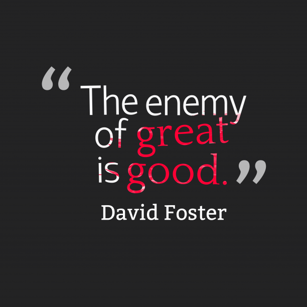 David Foster 's quote about . The enemy of great is…