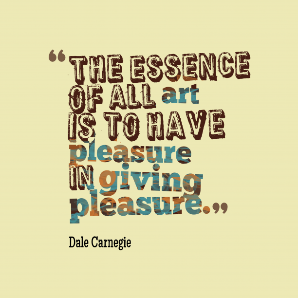 Dale Carnegie 's quote about pleasure. The essence of all art…
