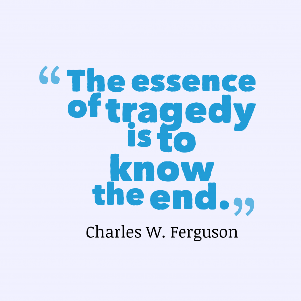 Charles W. Ferguson 's quote about . The essence of tragedy is…