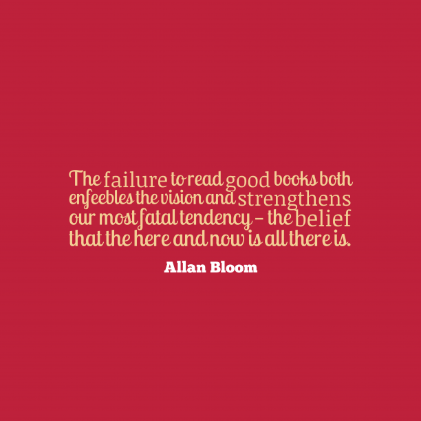 Allan Bloom 's quote about . The failure to read good…