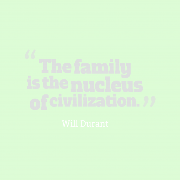 Will Durant 's quote about family. The family is the nucleus…