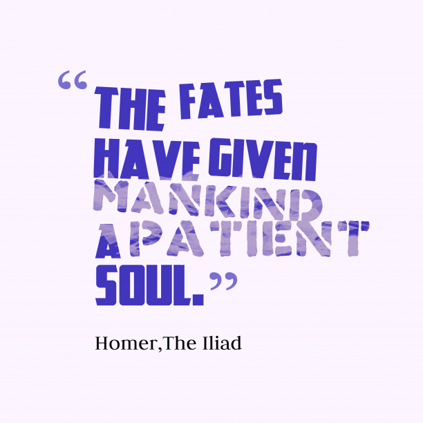 The Iliad 's quote about . The fates have given mankind…