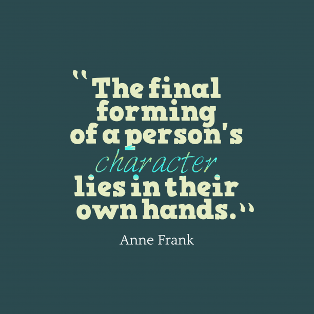 Anne Frank 's quote about character, llife. The final forming of a…