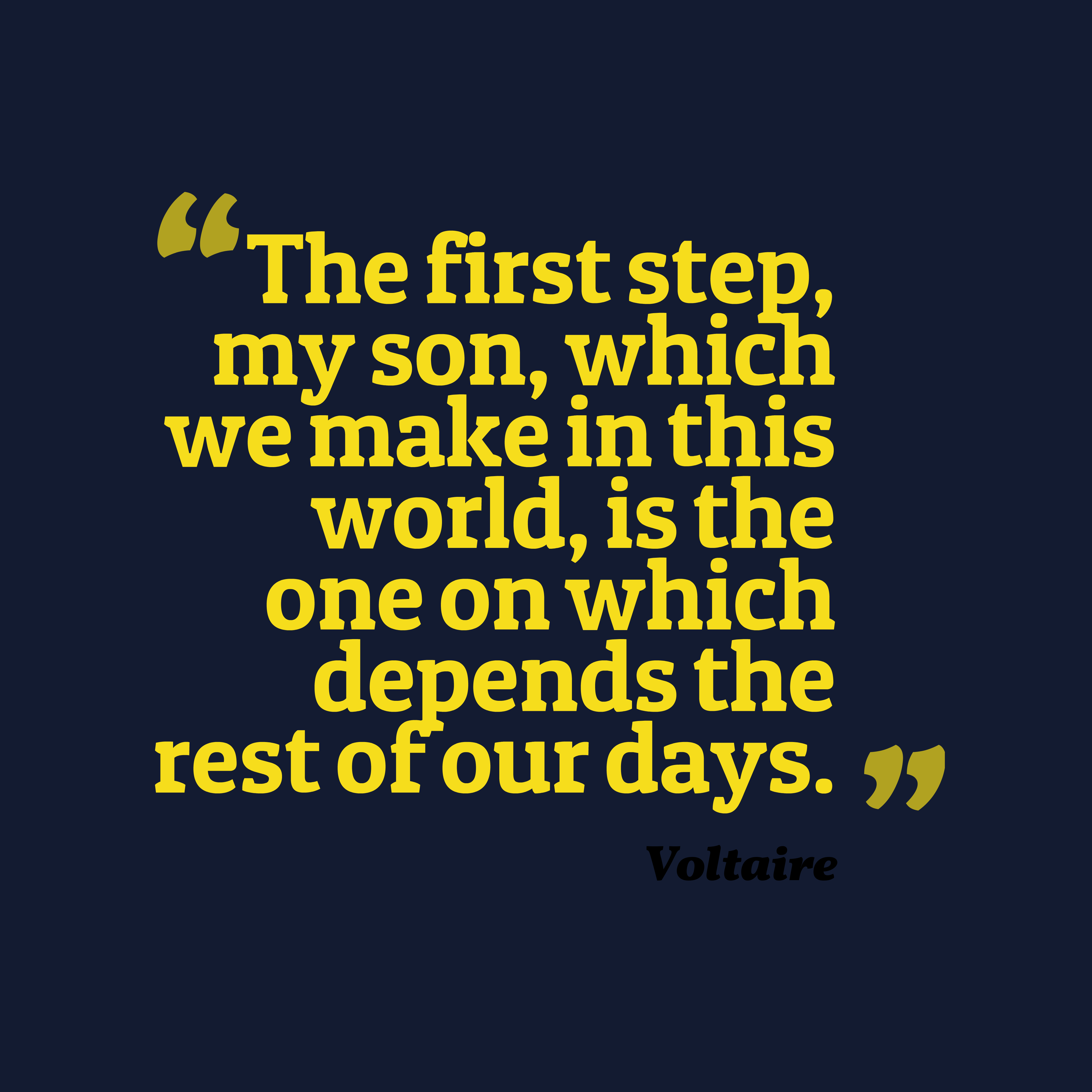 Quotes image of The first step, my son, which we make in this world, is the one on which depends the rest of our days.