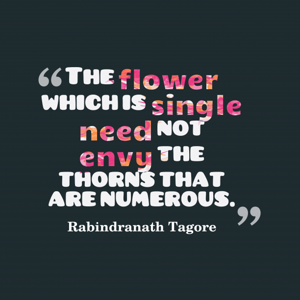 Rabindranath Tagore 's quote about . The flower which is single…