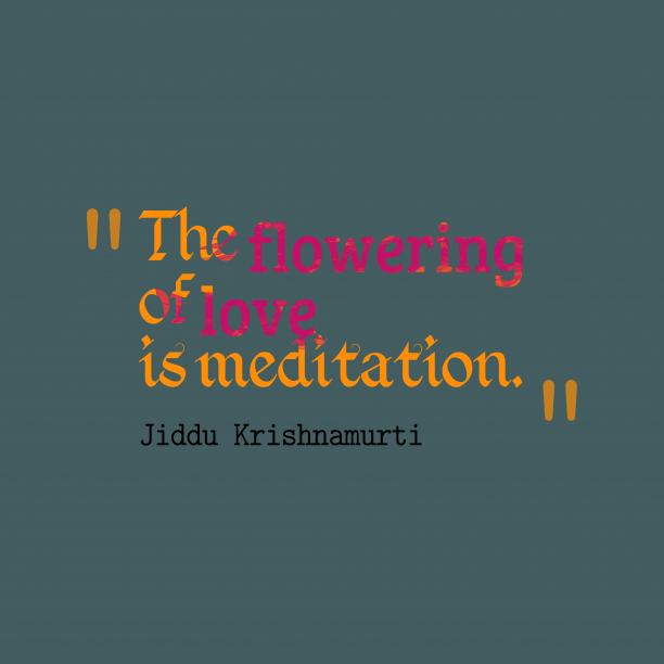 Jiddu Krishnamurti 's quote about . The flowering of love is…