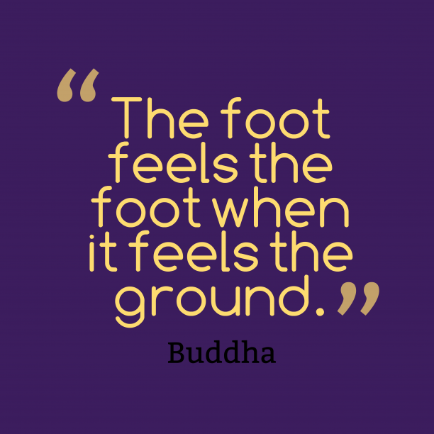 Buddha 's quote about foot, kindness. The foot feels the foot…