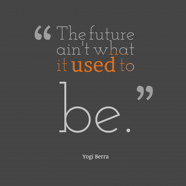 Yogi Berra 's quote about . The future ain't what it…