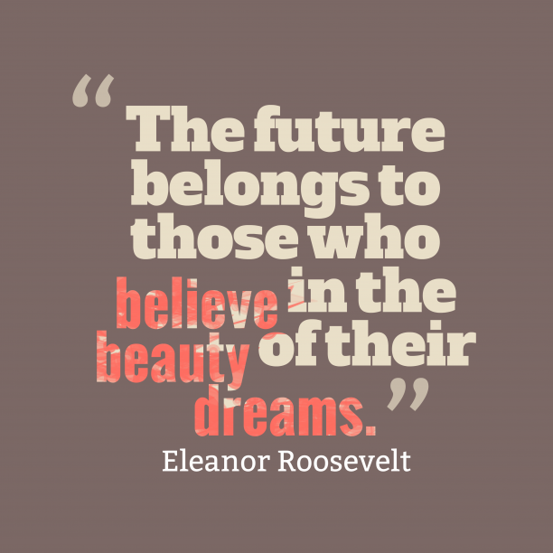 Eleanor Roosevelt 's quote about . The future belongs to those…
