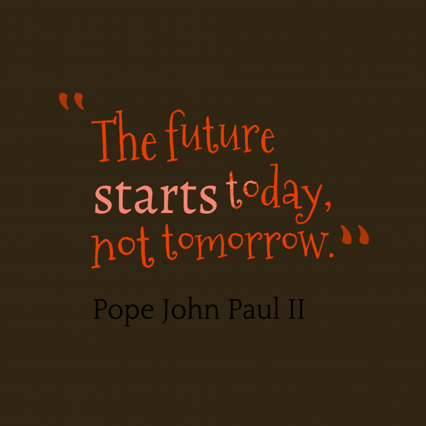 Pope John Paul II 's quote about . The future starts today, not…