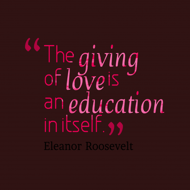 Eleanor Roosevelt 's quote about . The giving of love is…
