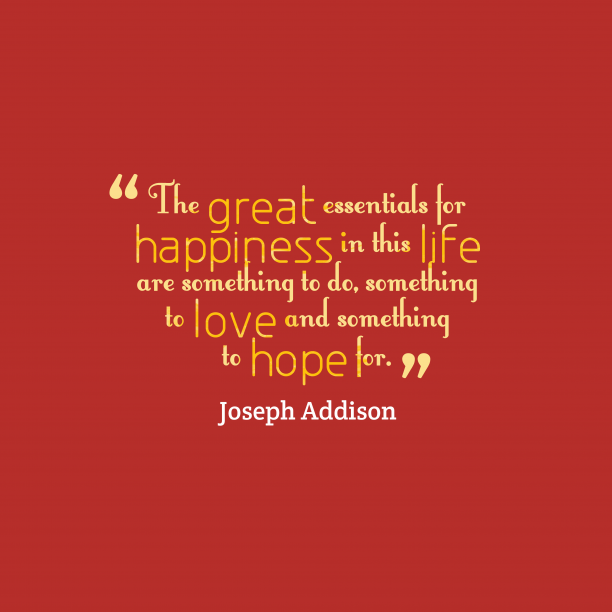 Joseph Addison 's quote about . The great essentials for happiness…