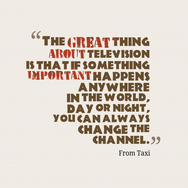 From Taxi 's quote about News. The great thing about television…