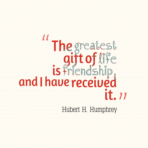 Hubert H. Humphrey 's quote about friendship. The greatest gift of life…