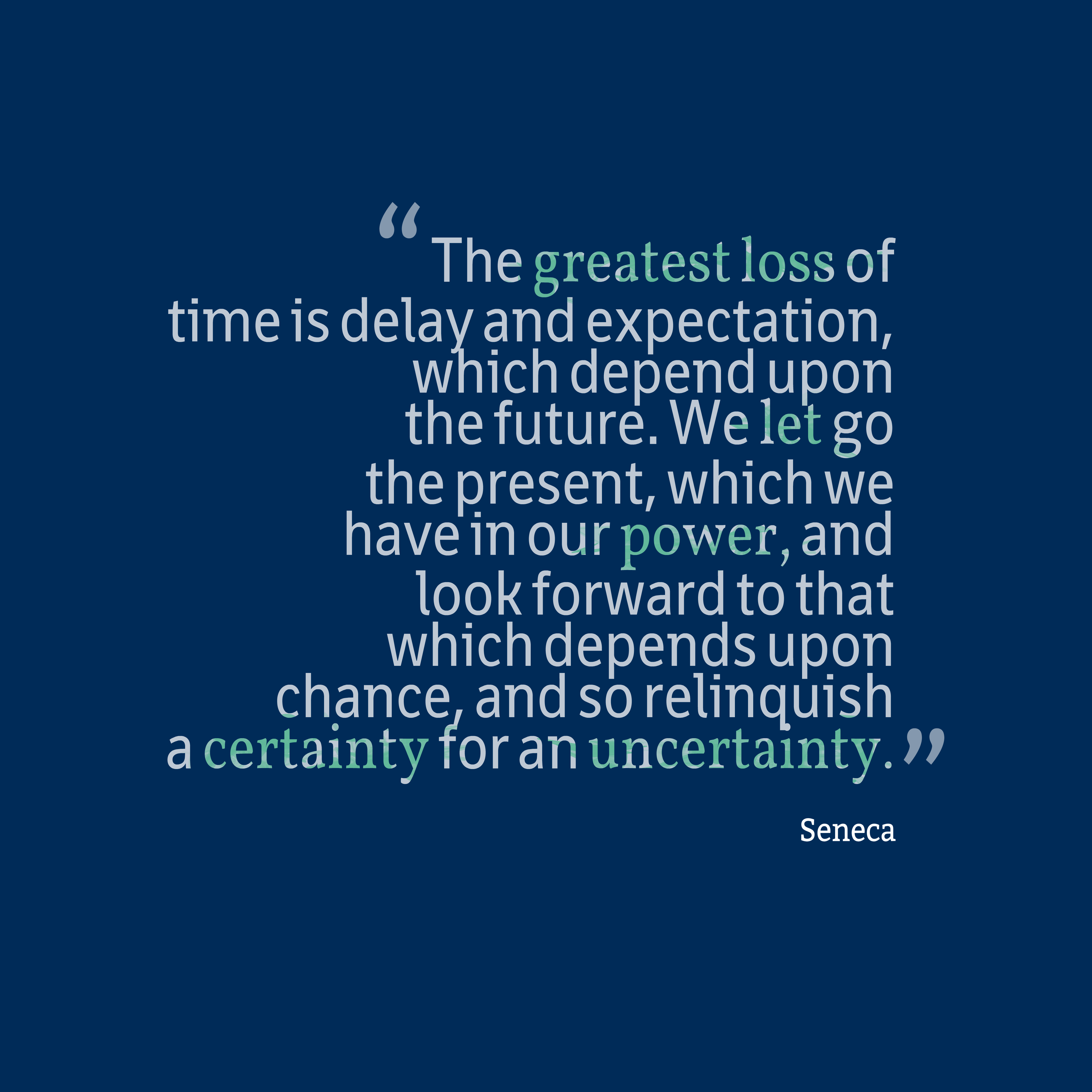 Quotes image of The greatest loss of time is delay and expectation, which depend upon the future. We let go the present, which we have in our power, and look forward to that which depends upon chance, and so relinquish a certainty for an uncertainty.