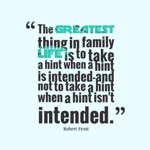 Robert Frost 's quote about . The greatest thing in family…