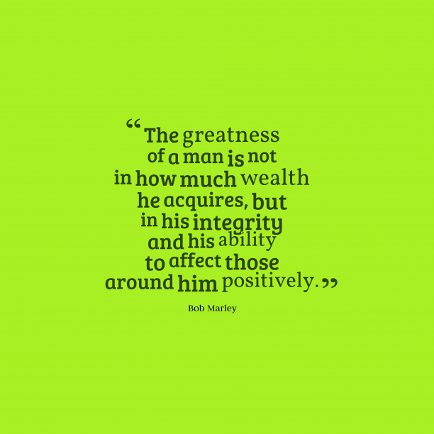Bob Marley 's quote about . The greatness of a man…