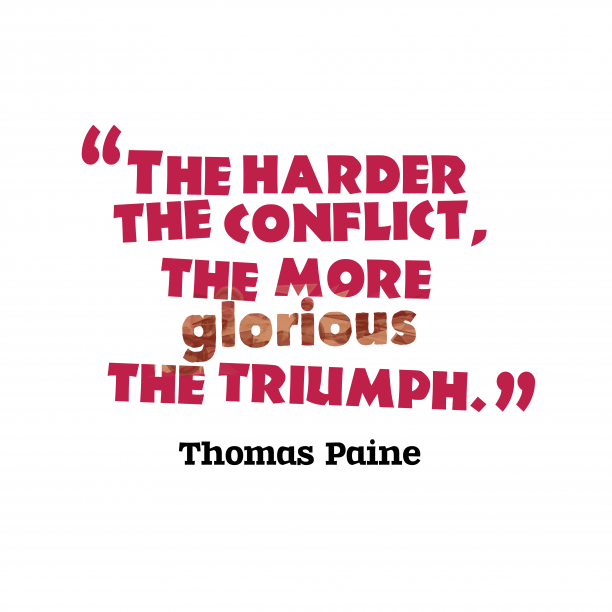 Thomas Paine 's quote about conflict, triumph. The harder the conflict, the…