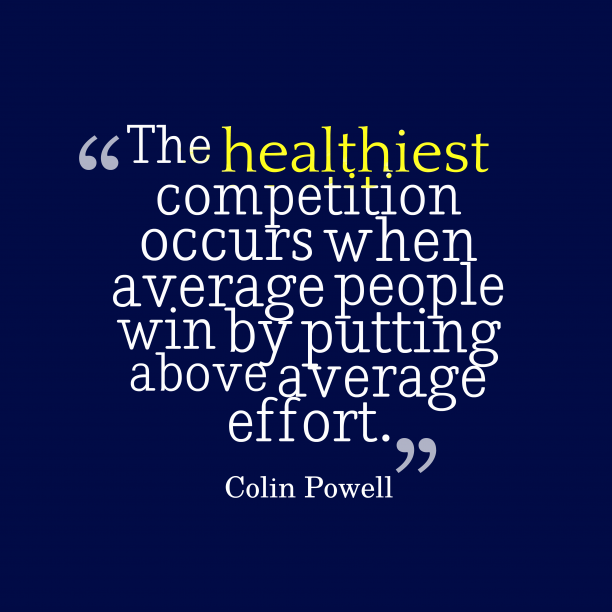 Colin Powell 's quote about competition. The healthiest competition occurs when…