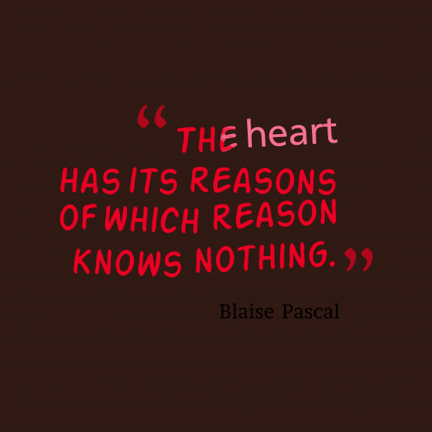 Blaise Pascal 's quote about . The heart has its reasons…