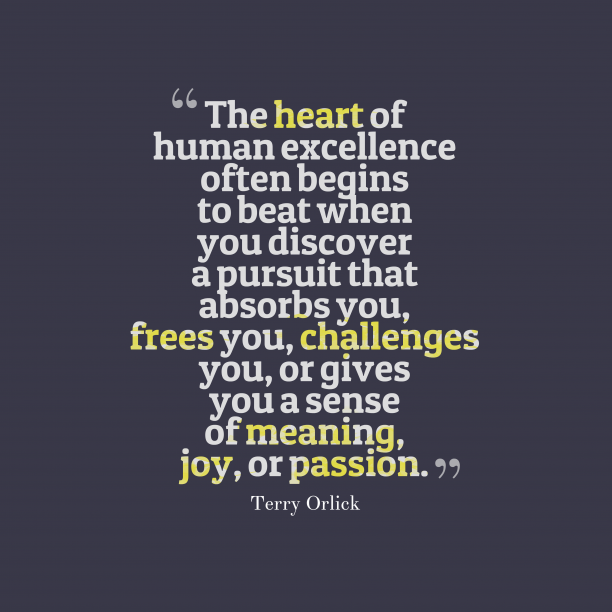 Terry Orlick 's quote about passion. The heart of human excellence…