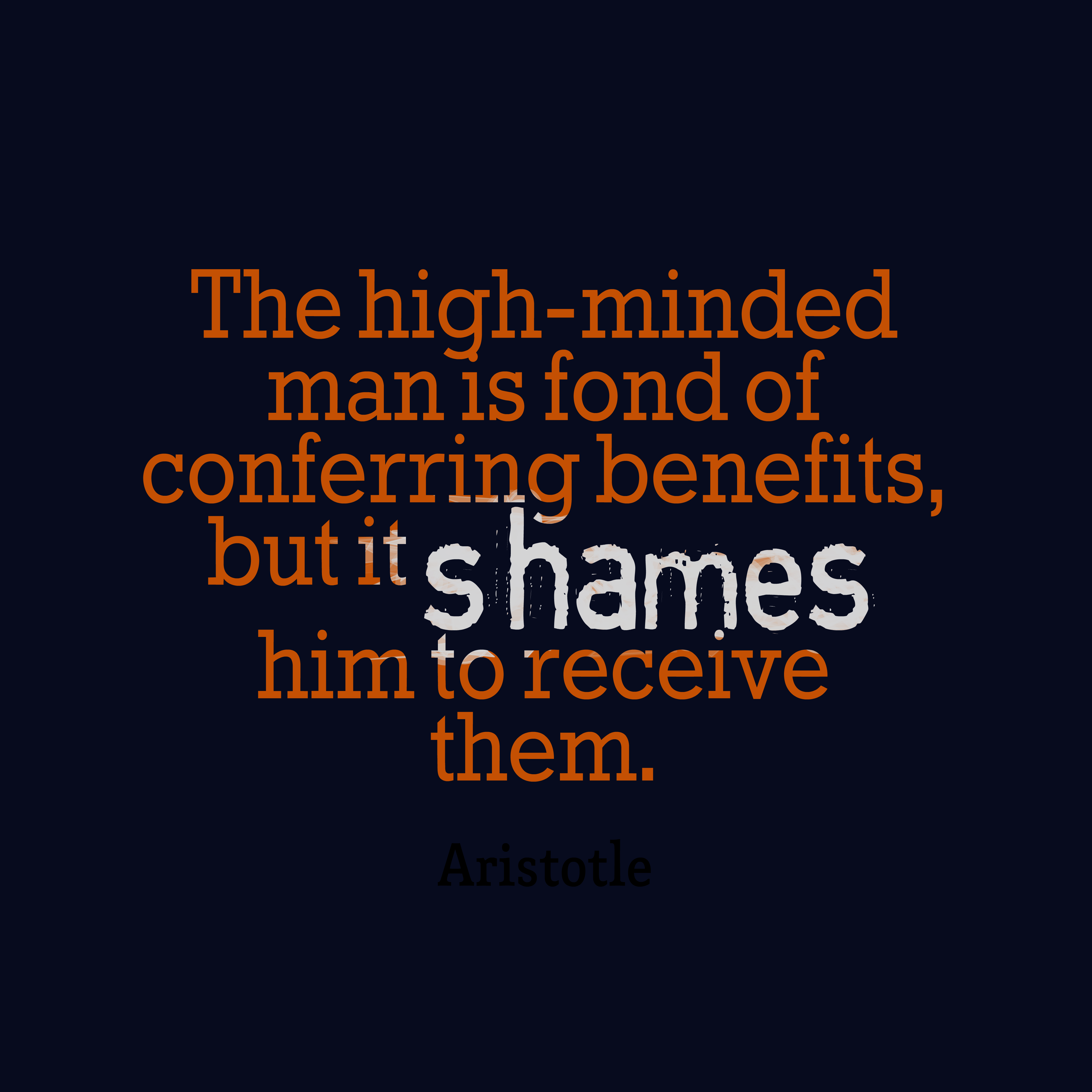 Quotes image of The high-minded man is fond of conferring benefits, but it shames him to receive them.