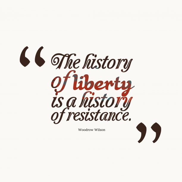 Woodrow Wilson 's quote about history, liberty. The history of liberty is…