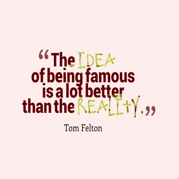 Tom Felton 's quote about . The idea of being famous…