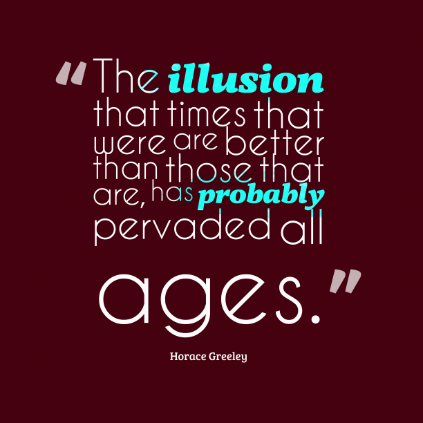 Horace Greeley 's quote about illusion. The illusion that times that…