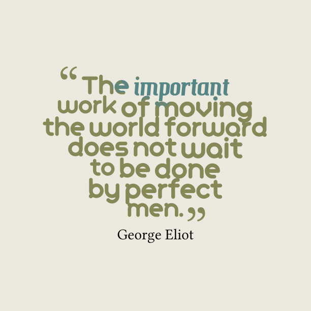 George Eliot 's quote about . The important work of moving…