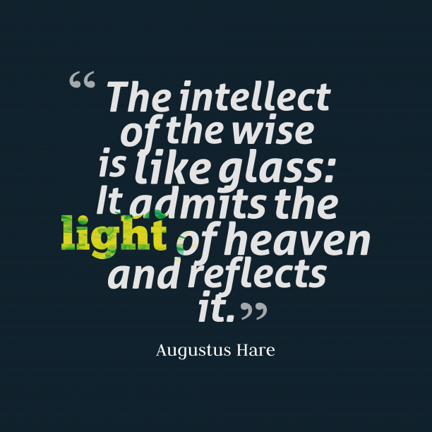 Augustus Hare 's quote about . The intellect of the wise…
