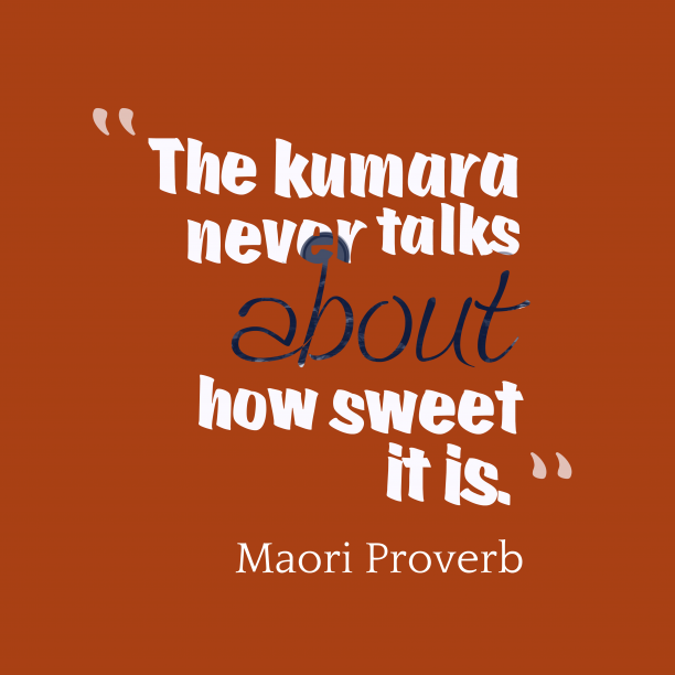 Maori Wisdom 's quote about . The kumara never talks about…
