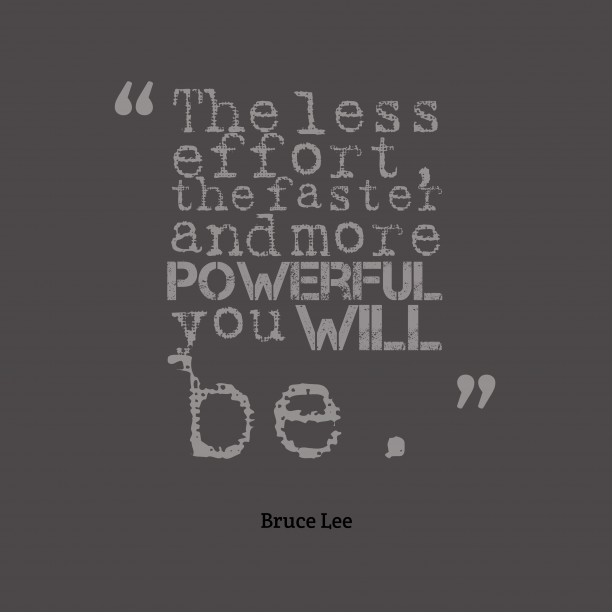 Bruce Lee 's quote about Effort. The less effort, the faster…