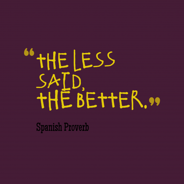 Spanish Wisdom 's quote about . The less said, the better….