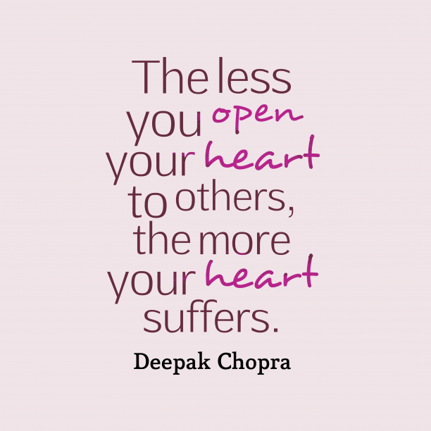Deepak Chopra 's quote about suffers. The less you open your…