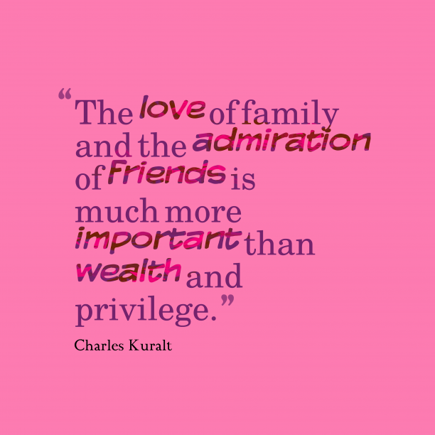 Charles Kuralt 's quote about admire,family,love. The love of family and…