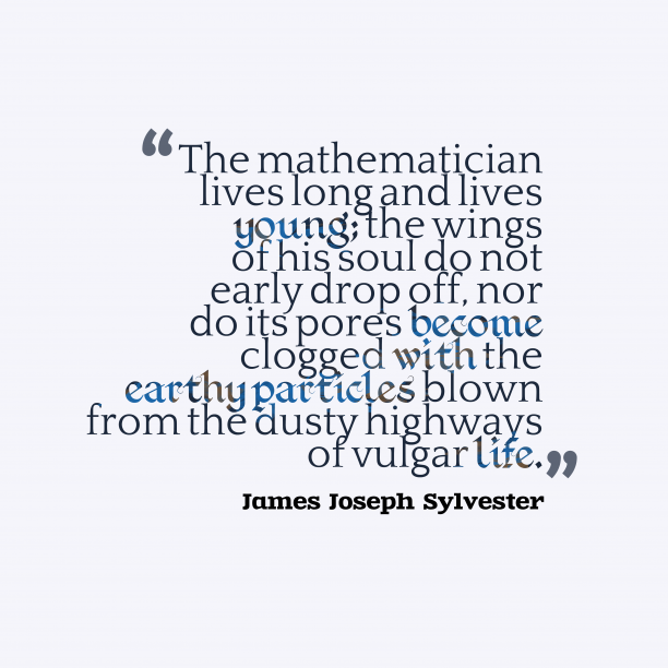 James Joseph Sylvester 's quote about . The mathematician lives long and…