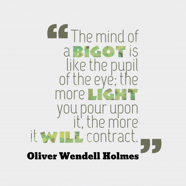 Oliver Wendell Holmes 's quote about . The mind of a bigot…