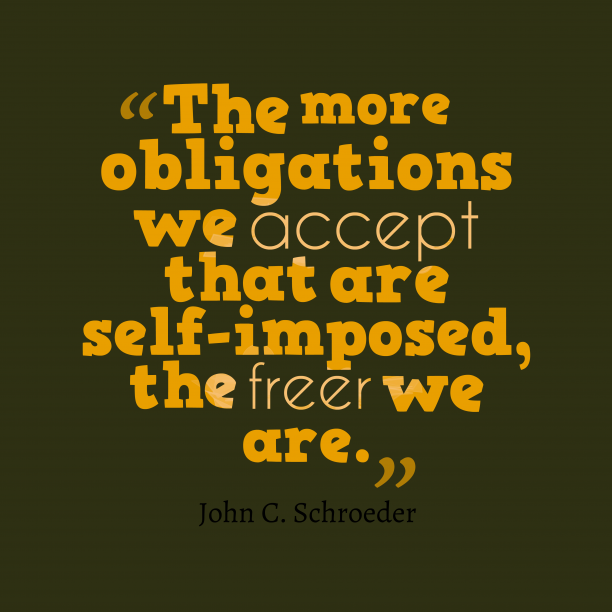 John C. Schroeder 's quote about obligation. The more obligations we accept…