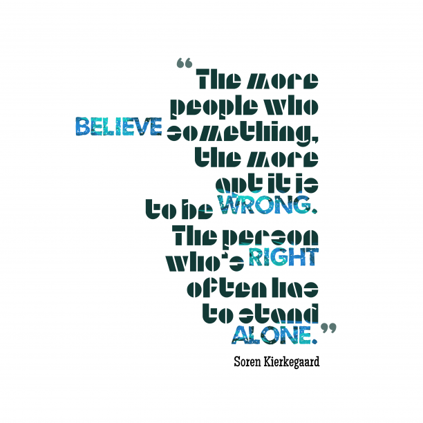 Soren Kierkegaard 's quote about believe, right. The more people who believe…