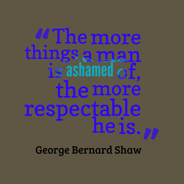George Bernard Shaw 's quote about . The more things a man…