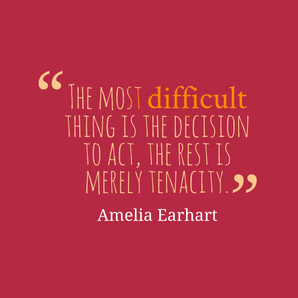 Amelia Earhart 's quote about decision,act. The most difficult thing is…