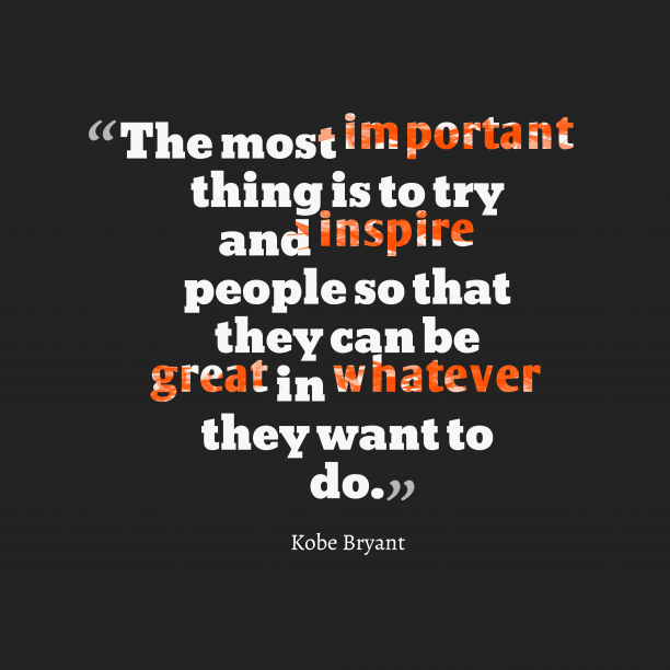 Kobe Bryant 's quote about inspire, great. The most important thing is…