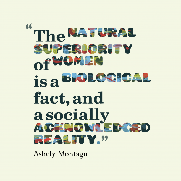 Ashely Montagu 's quote about Superiority,women. The natural superiority of women…