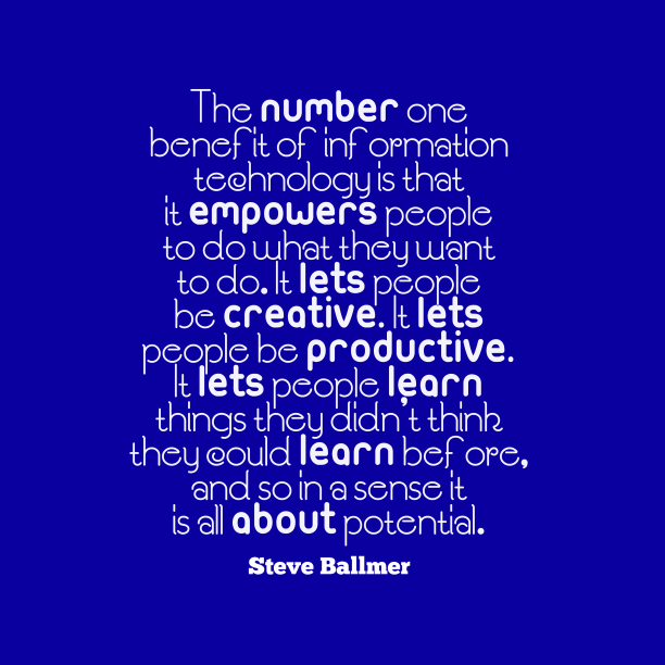 Steve Ballmer 's quote about technology, potential. The number one benefit of…