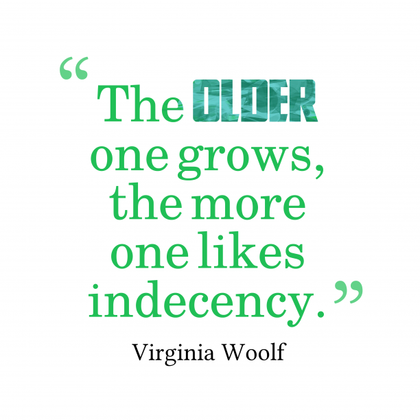 Virginia Woolf 's quote about . The older one grows, the…