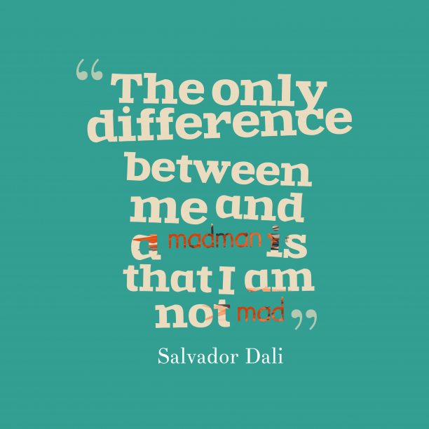 Salvador Dali 's quote about mad. The only difference between me…