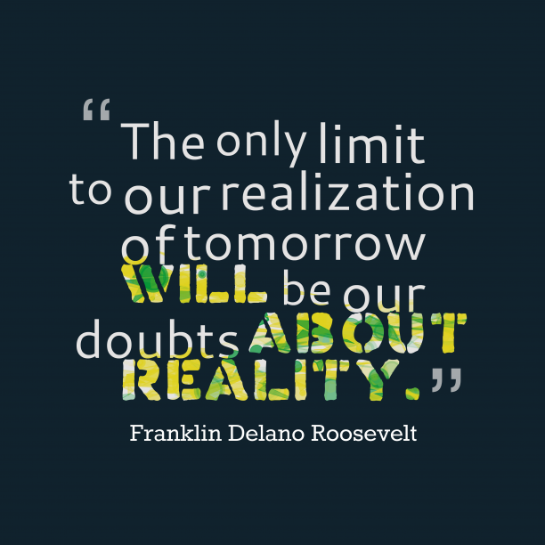 Franklin Delano Roosevelt 's quote about reality. The only limit to our…