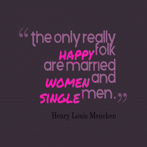 Henry Louis Mencken 's quote about happiness,married. The only really happy folk…